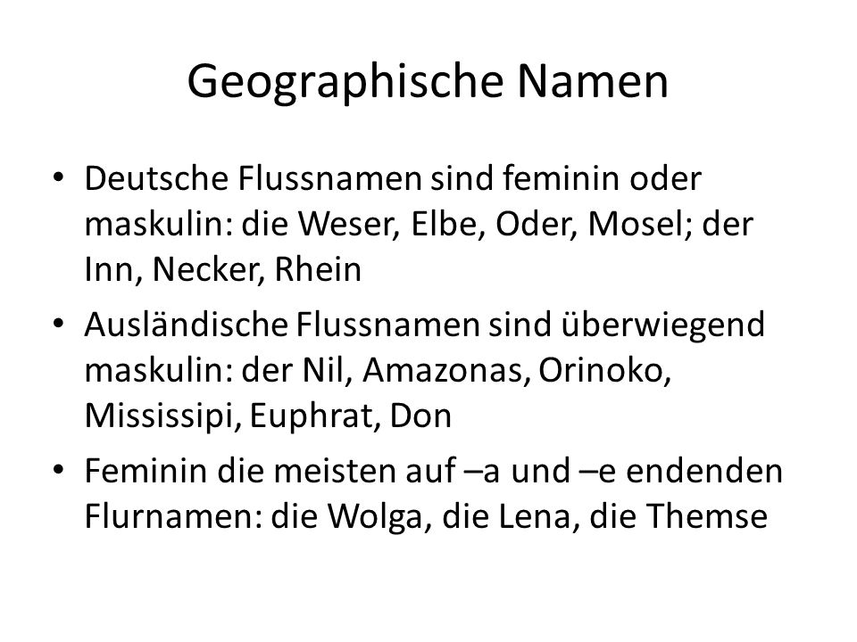 Geographische Namen Deutsche Flussnamen sind feminin oder maskulin: die Weser, Elbe, Oder, Mosel; der Inn, Necker, Rhein Ausländische Flussnamen sind überwiegend maskulin: der Nil, Amazonas, Orinoko, Mississipi, Euphrat, Don Feminin die meisten auf –a und –e endenden Flurnamen: die Wolga, die Lena, die Themse