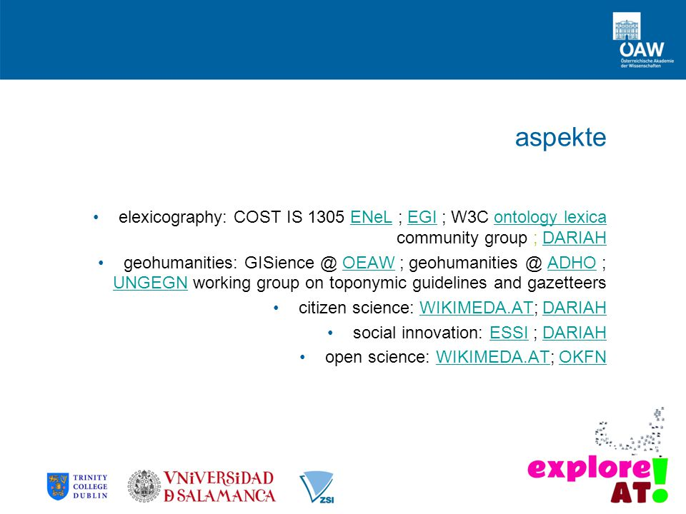 aspekte elexicography: COST IS 1305 ENeL ; EGI ; W3C ontology lexica community group ; DARIAHENeLEGIontology lexicaDARIAH geohumanities: GISience @ OEAW ; geohumanities @ ADHO ; UNGEGN working group on toponymic guidelines and gazetteersOEAWADHO UNGEGN citizen science: WIKIMEDA.AT; DARIAHWIKIMEDA.ATDARIAH social innovation: ESSI ; DARIAHESSIDARIAH open science: WIKIMEDA.AT; OKFNWIKIMEDA.ATOKFN