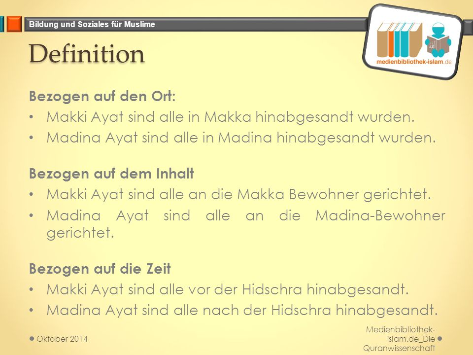 Bildung und Soziales für Muslime Definition Bezogen auf den Ort: Makki Ayat sind alle in Makka hinabgesandt wurden. Madina Ayat sind alle in Madina hi
