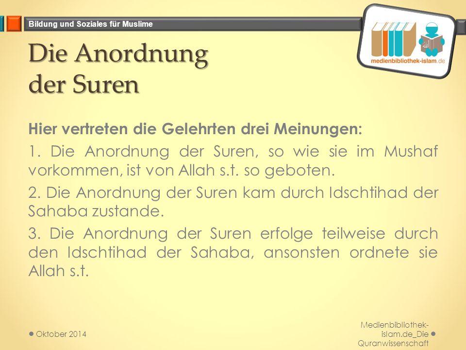 Bildung und Soziales für Muslime Die Anordnung der Suren Hier vertreten die Gelehrten drei Meinungen: 1. Die Anordnung der Suren, so wie sie im Mushaf