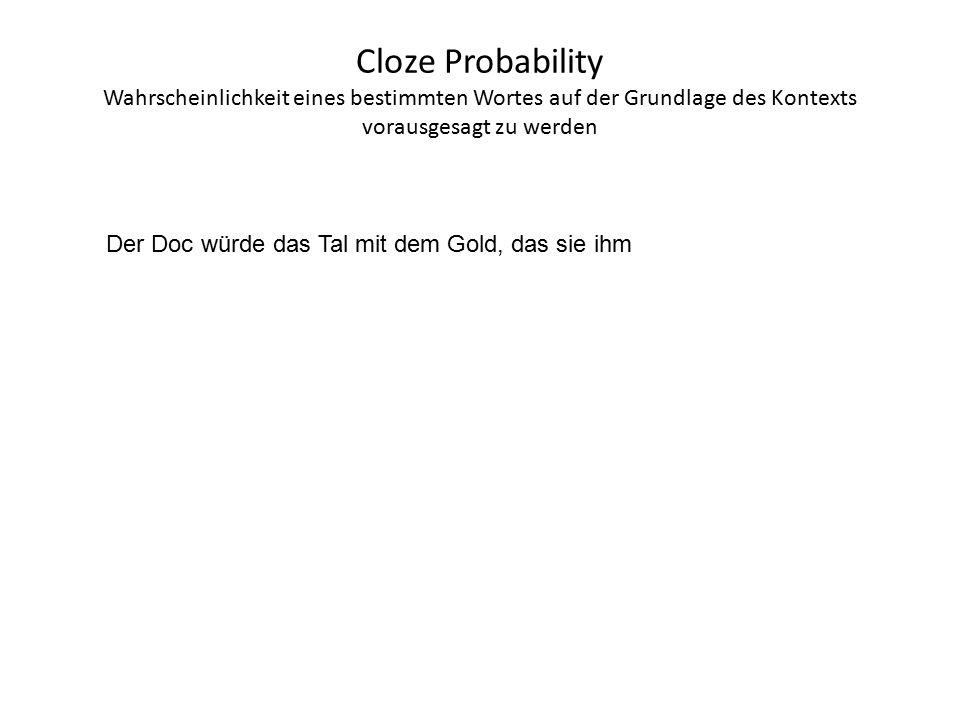 Cloze Probability Wahrscheinlichkeit eines bestimmten Wortes auf der Grundlage des Kontexts vorausgesagt zu werden Der Doc würde das Tal mit dem Gold, das sie ihm