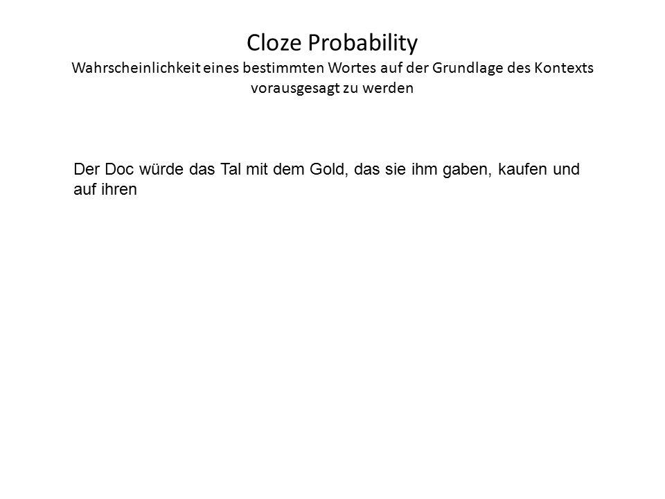 Cloze Probability Wahrscheinlichkeit eines bestimmten Wortes auf der Grundlage des Kontexts vorausgesagt zu werden Der Doc würde das Tal mit dem Gold, das sie ihm gaben, kaufen und auf ihren