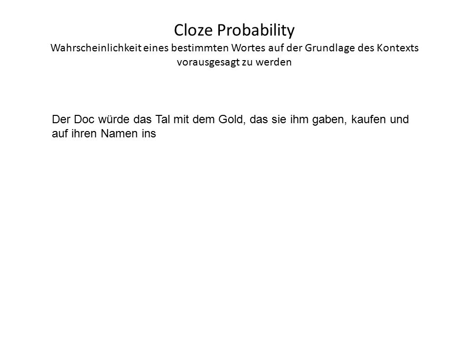 Cloze Probability Wahrscheinlichkeit eines bestimmten Wortes auf der Grundlage des Kontexts vorausgesagt zu werden Der Doc würde das Tal mit dem Gold, das sie ihm gaben, kaufen und auf ihren Namen ins