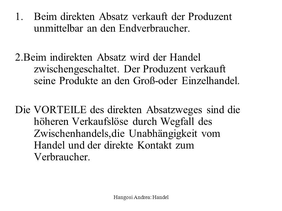 Hangosi Andrea: Handel 1.Beim direkten Absatz verkauft der Produzent unmittelbar an den Endverbraucher. 2.Beim indirekten Absatz wird der Handel zwisc