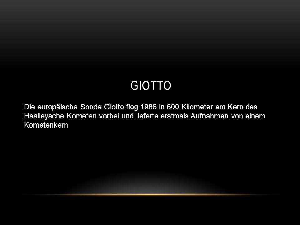 GIOTTO Die europäische Sonde Giotto flog 1986 in 600 Kilometer am Kern des Haalleysche Kometen vorbei und lieferte erstmals Aufnahmen von einem Komete