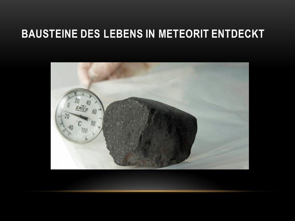 Untersuchungen von Materialproben aus einem im Jahr 2000 in Kanada durch Christopher Herd von der Universität von Alberta und seine Kollegen niedergegangenen Tagish-Lake-Meteoriten -> ersten organischen Stoffe im Sonnensystem stammen ursprünglich aus dem Weltraum -> Substanzen, die als Bausteine des Lebens gelten, können daher auch auf andere Himmelskörper im Sonnensystem und auf Planeten bei anderen Sternen gelangt sein -> Anstoß für eine Entstehung von Lebensformen Umstrittene Frage: SIND WIR WIRKLICH ALLEIN ?