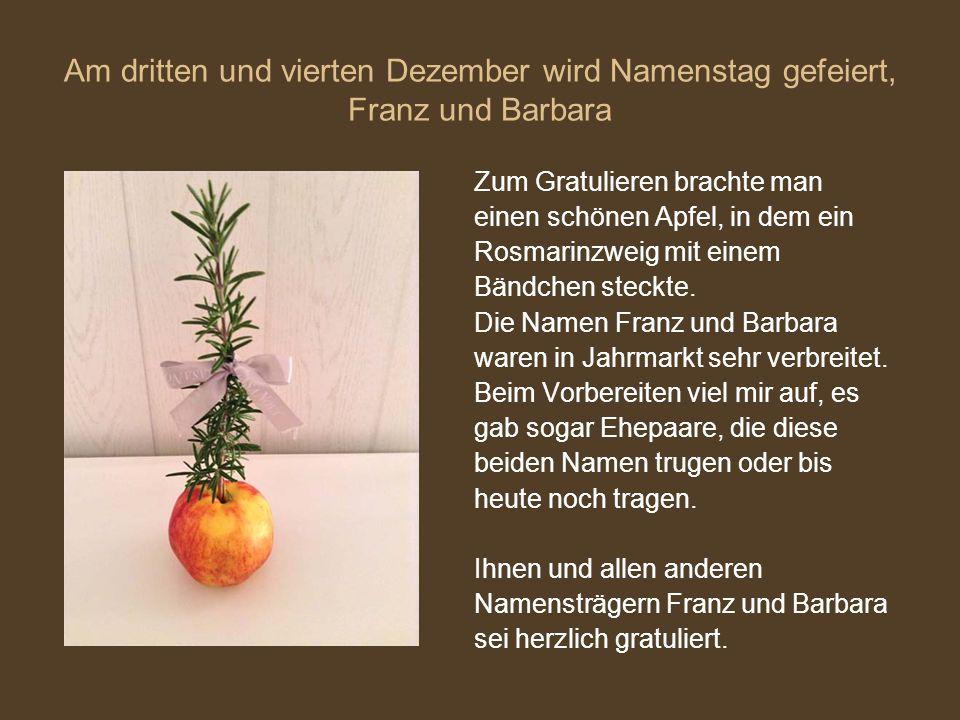 Am dritten und vierten Dezember wird Namenstag gefeiert, Franz und Barbara Zum Gratulieren brachte man einen schönen Apfel, in dem ein Rosmarinzweig m