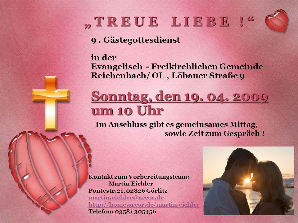 """"""" T R E U E L I E B E ! """" Sonntag, den 19. 04. 2009 um 10 Uhr 9. Gästegottesdienst in der Evangelisch - Freikirchlichen Gemeinde Reichenbach/ OL, Löba"""