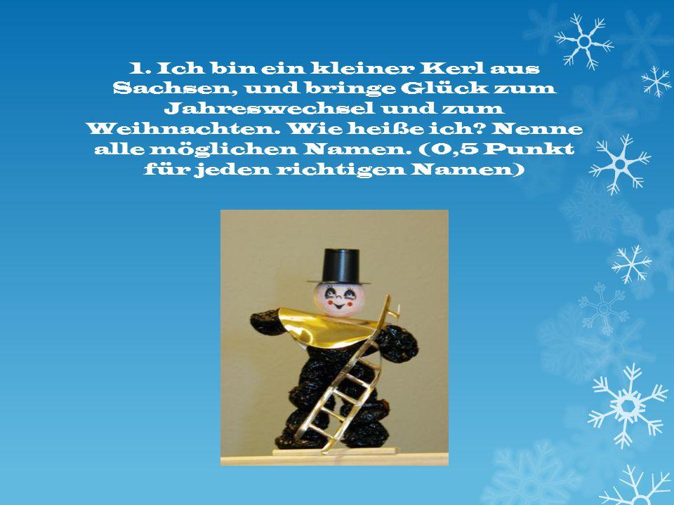 1. Ich bin ein kleiner Kerl aus Sachsen, und bringe Glück zum Jahreswechsel und zum Weihnachten. Wie heiße ich? Nenne alle möglichen Namen. (0,5 Punkt
