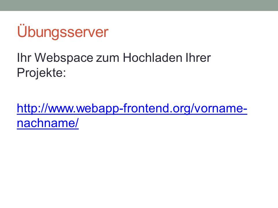 Übungsserver Ihr Webspace zum Hochladen Ihrer Projekte: http://www.webapp-frontend.org/vorname- nachname/