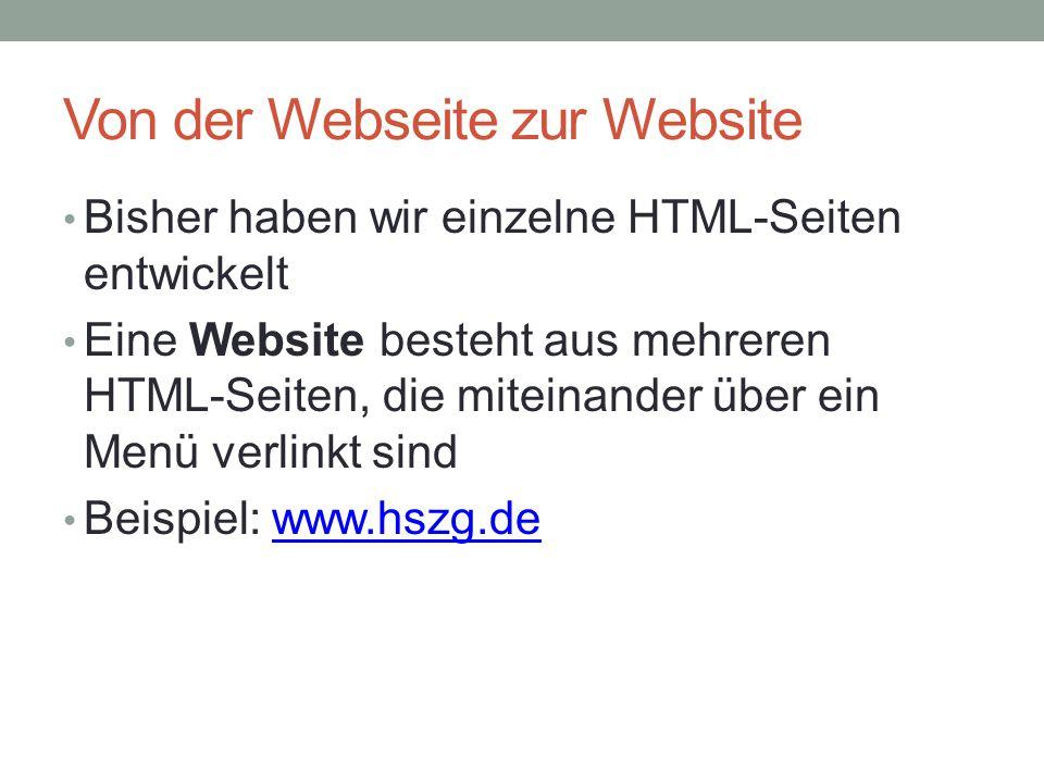 Von der Webseite zur Website Bisher haben wir einzelne HTML-Seiten entwickelt Eine Website besteht aus mehreren HTML-Seiten, die miteinander über ein Menü verlinkt sind Beispiel: www.hszg.dewww.hszg.de