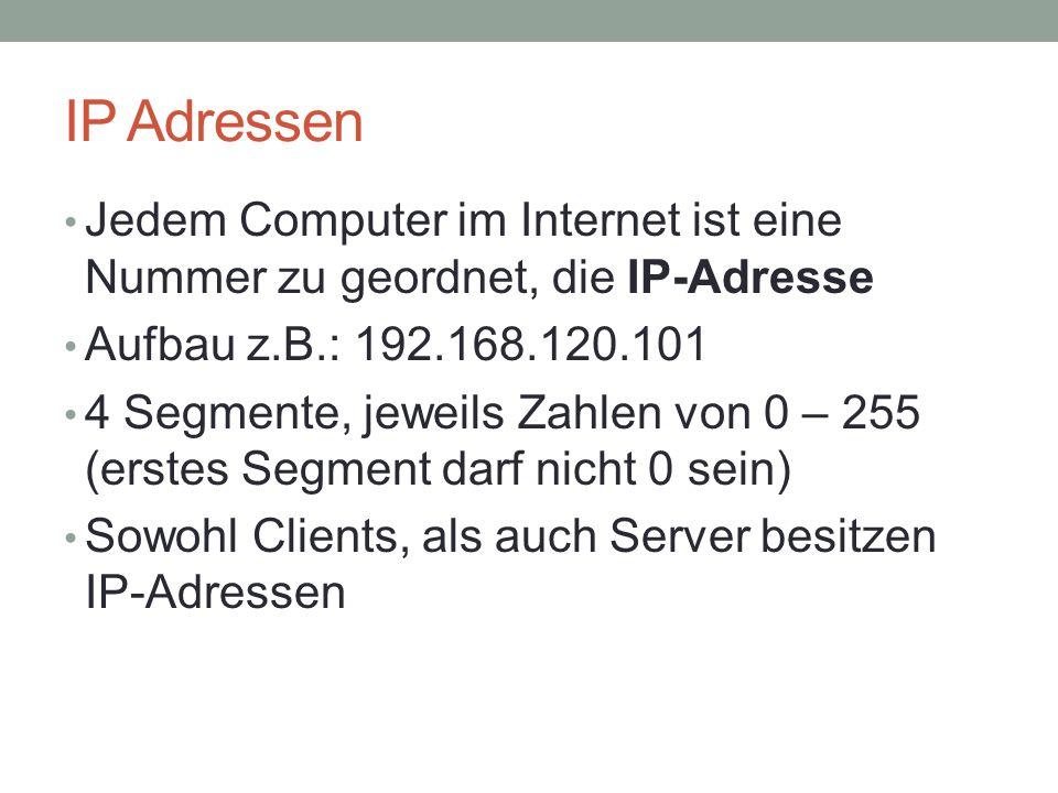 IP Adressen Jedem Computer im Internet ist eine Nummer zu geordnet, die IP-Adresse Aufbau z.B.: 192.168.120.101 4 Segmente, jeweils Zahlen von 0 – 255 (erstes Segment darf nicht 0 sein) Sowohl Clients, als auch Server besitzen IP-Adressen