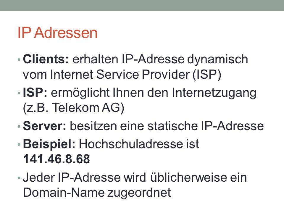 IP Adressen Clients: erhalten IP-Adresse dynamisch vom Internet Service Provider (ISP) ISP: ermöglicht Ihnen den Internetzugang (z.B.