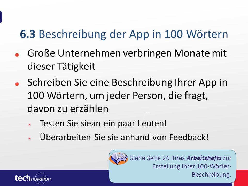 6.3 Beschreibung der App in 100 Wörtern Große Unternehmen verbringen Monate mit dieser Tätigkeit Schreiben Sie eine Beschreibung Ihrer App in 100 Wörtern, um jeder Person, die fragt, davon zu erzählen Testen Sie siean ein paar Leuten.