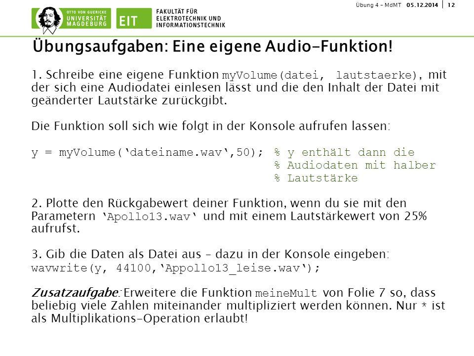 1205.12.2014Übung 4 - MdMT Übungsaufgaben: Eine eigene Audio-Funktion! 1. Schreibe eine eigene Funktion myVolume(datei, lautstaerke), mit der sich ein