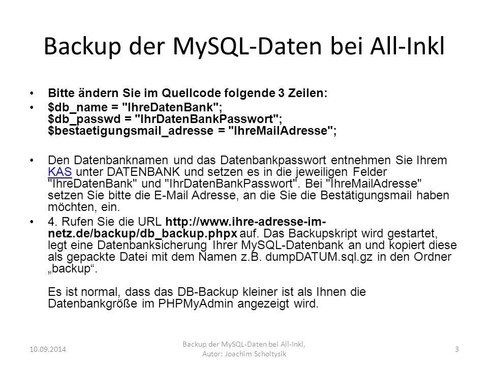 Backup der MySQL-Daten bei All-Inkl Bitte ändern Sie im Quellcode folgende 3 Zeilen: $db_name = IhreDatenBank ; $db_passwd = IhrDatenBankPasswort ; $bestaetigungsmail_adresse = IhreMailAdresse ; Den Datenbanknamen und das Datenbankpasswort entnehmen Sie Ihrem KAS unter DATENBANK und setzen es in die jeweiligen Felder IhreDatenBank und IhrDatenBankPasswort .