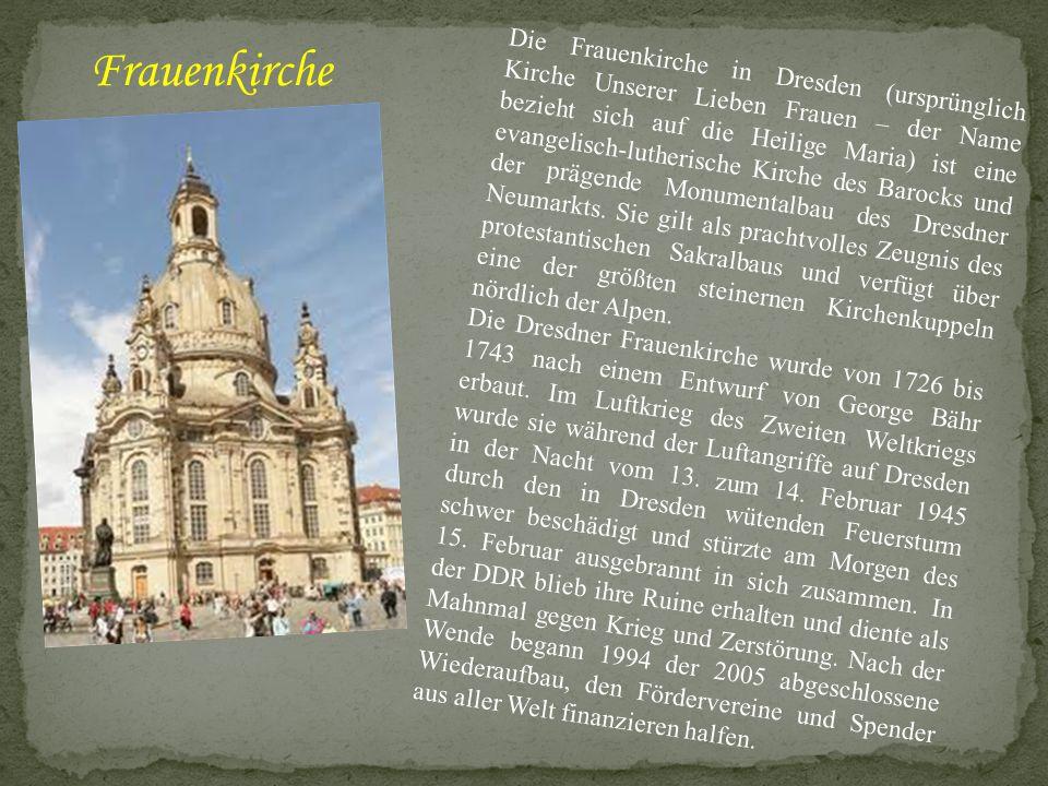 Die Frauenkirche in Dresden (ursprünglich Kirche Unserer Lieben Frauen – der Name bezieht sich auf die Heilige Maria) ist eine evangelisch-lutherische
