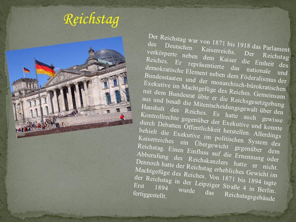 Der Reichstag war von 1871 bis 1918 das Parlament des Deutschen Kaiserreichs. Der Reichstag verkörperte neben dem Kaiser die Einheit des Reiches. Er r