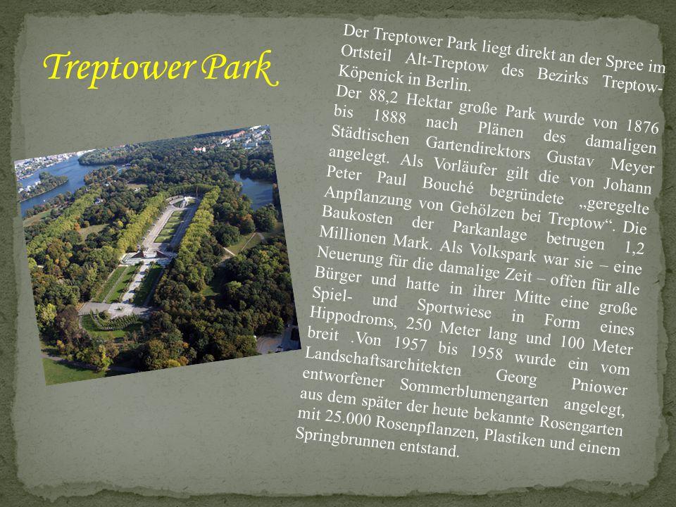 Der Treptower Park liegt direkt an der Spree im Ortsteil Alt-Treptow des Bezirks Treptow- Köpenick in Berlin. Der 88,2 Hektar große Park wurde von 187