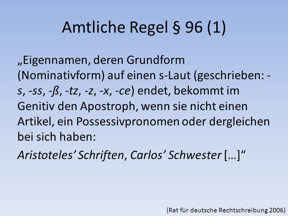 """Amtliche Regel § 96 (1) """"Eigennamen, deren Grundform (Nominativform) auf einen s-Laut (geschrieben: - s, -ss, -ß, -tz, -z, -x, -ce) endet, bekommt im Genitiv den Apostroph, wenn sie nicht einen Artikel, ein Possessivpronomen oder dergleichen bei sich haben: Aristoteles' Schriften, Carlos' Schwester […] (Rat für deutsche Rechtschreibung 2006)"""