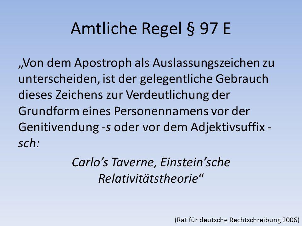 """Amtliche Regel § 97 E """"Von dem Apostroph als Auslassungszeichen zu unterscheiden, ist der gelegentliche Gebrauch dieses Zeichens zur Verdeutlichung der Grundform eines Personennamens vor der Genitivendung -s oder vor dem Adjektivsuffix - sch: Carlo's Taverne, Einstein'sche Relativitätstheorie (Rat für deutsche Rechtschreibung 2006)"""