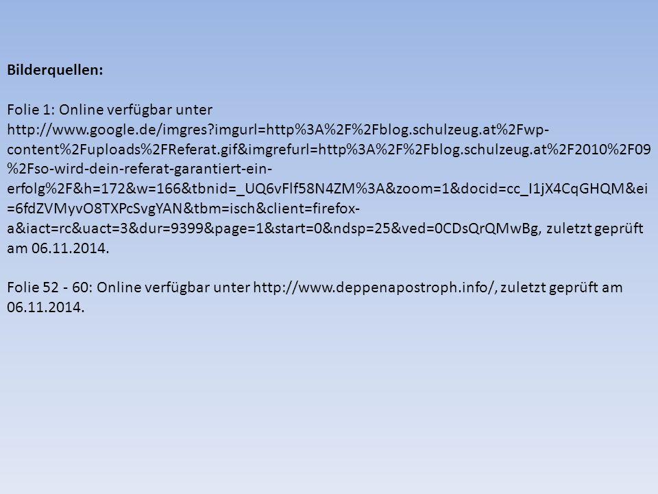 Bilderquellen: Folie 1: Online verfügbar unter http://www.google.de/imgres?imgurl=http%3A%2F%2Fblog.schulzeug.at%2Fwp- content%2Fuploads%2FReferat.gif&imgrefurl=http%3A%2F%2Fblog.schulzeug.at%2F2010%2F09 %2Fso-wird-dein-referat-garantiert-ein- erfolg%2F&h=172&w=166&tbnid=_UQ6vFlf58N4ZM%3A&zoom=1&docid=cc_I1jX4CqGHQM&ei =6fdZVMyvO8TXPcSvgYAN&tbm=isch&client=firefox- a&iact=rc&uact=3&dur=9399&page=1&start=0&ndsp=25&ved=0CDsQrQMwBg, zuletzt geprüft am 06.11.2014.