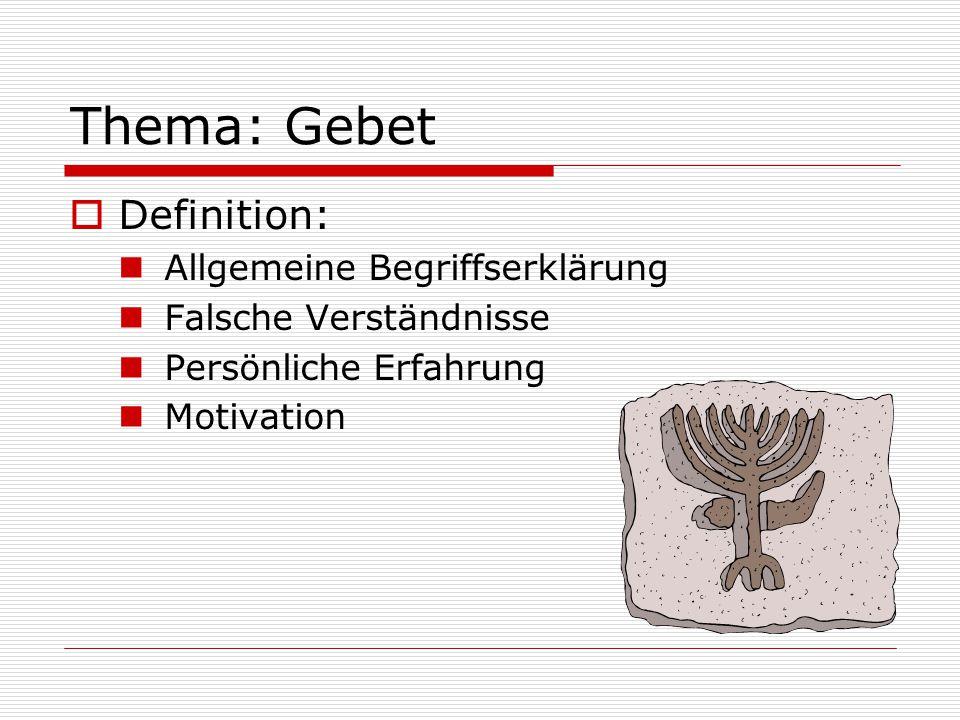 Thema: Gebet  Definition: Allgemeine Begriffserklärung Falsche Verständnisse Persönliche Erfahrung Motivation