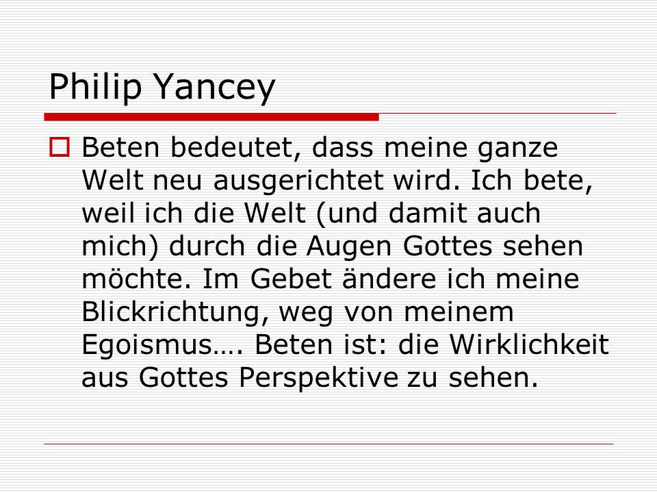 Philip Yancey  Beten bedeutet, dass meine ganze Welt neu ausgerichtet wird. Ich bete, weil ich die Welt (und damit auch mich) durch die Augen Gottes