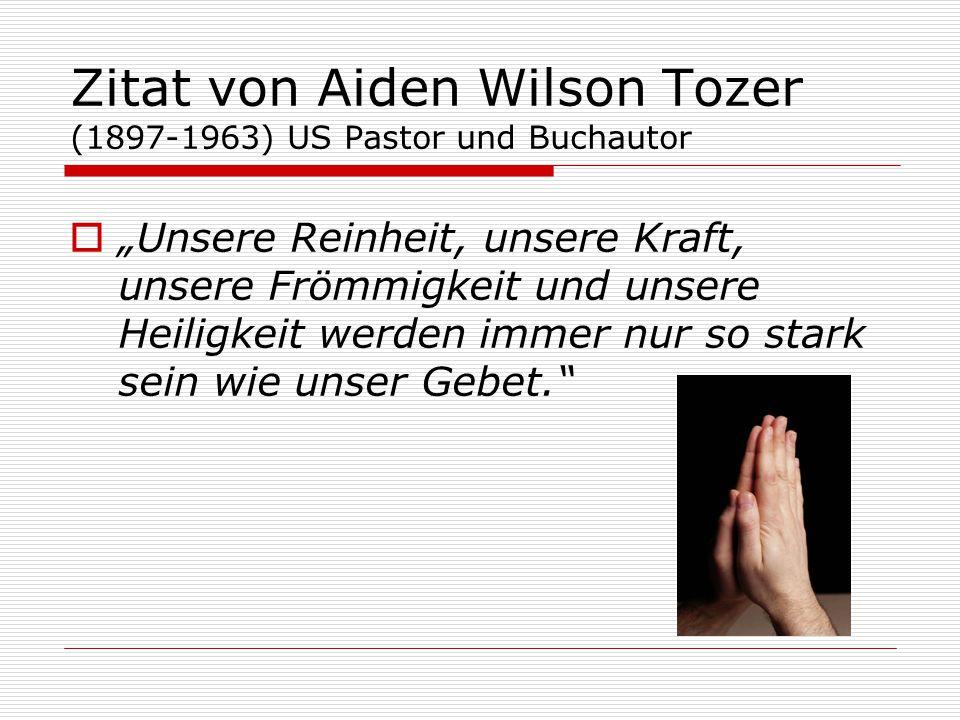 """Zitat von Aiden Wilson Tozer (1897-1963) US Pastor und Buchautor  """"Unsere Reinheit, unsere Kraft, unsere Frömmigkeit und unsere Heiligkeit werden immer nur so stark sein wie unser Gebet."""