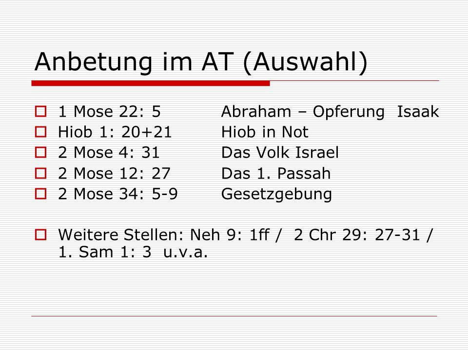 Anbetung im AT (Auswahl)  1 Mose 22: 5 Abraham – Opferung Isaak  Hiob 1: 20+21Hiob in Not  2 Mose 4: 31Das Volk Israel  2 Mose 12: 27Das 1.