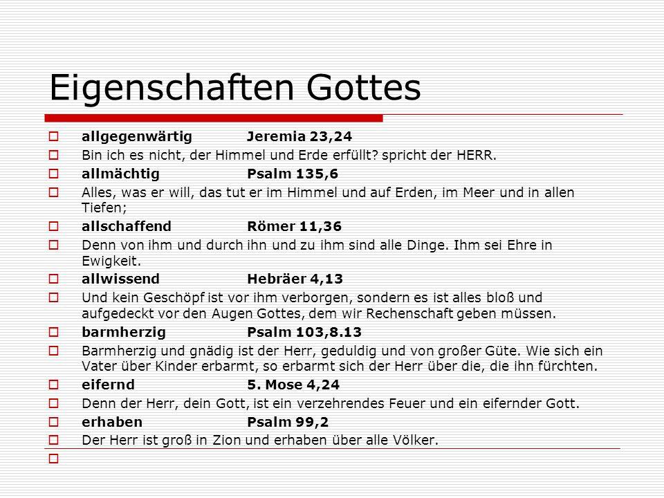 Eigenschaften Gottes  allgegenwärtig Jeremia 23,24  Bin ich es nicht, der Himmel und Erde erfüllt? spricht der HERR.  allmächtig Psalm 135,6  Alle
