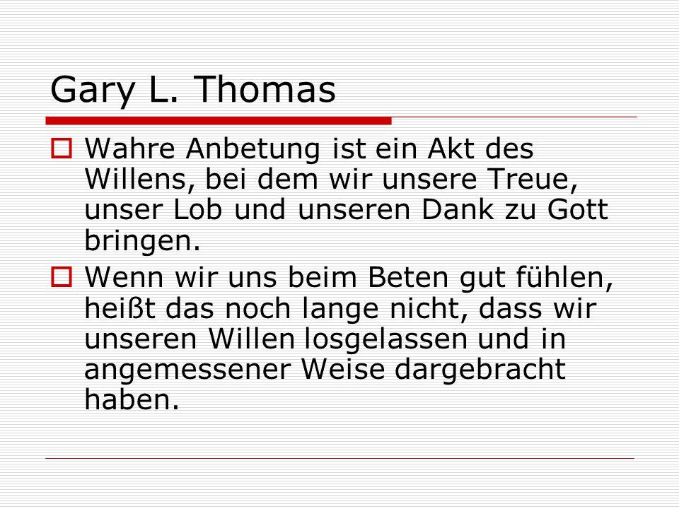 Gary L. Thomas  Wahre Anbetung ist ein Akt des Willens, bei dem wir unsere Treue, unser Lob und unseren Dank zu Gott bringen.  Wenn wir uns beim Bet