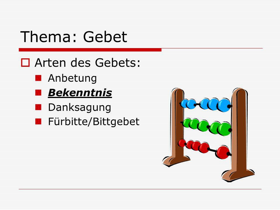 Thema: Gebet  Arten des Gebets: Anbetung Bekenntnis Danksagung Fürbitte/Bittgebet