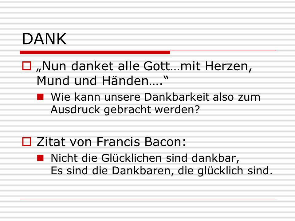 """DANK  """"Nun danket alle Gott…mit Herzen, Mund und Händen…."""" Wie kann unsere Dankbarkeit also zum Ausdruck gebracht werden?  Zitat von Francis Bacon:"""