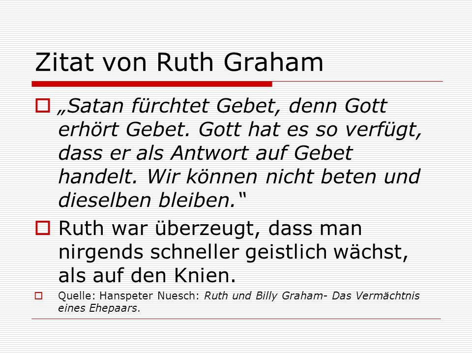 """Zitat von Ruth Graham  """"Satan fürchtet Gebet, denn Gott erhört Gebet. Gott hat es so verfügt, dass er als Antwort auf Gebet handelt. Wir können nicht"""