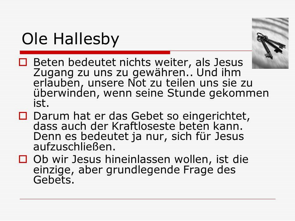 Ole Hallesby  Beten bedeutet nichts weiter, als Jesus Zugang zu uns zu gewähren.. Und ihm erlauben, unsere Not zu teilen uns sie zu überwinden, wenn