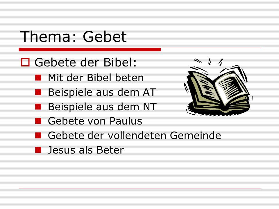 Thema: Gebet  Gebete der Bibel: Mit der Bibel beten Beispiele aus dem AT Beispiele aus dem NT Gebete von Paulus Gebete der vollendeten Gemeinde Jesus als Beter