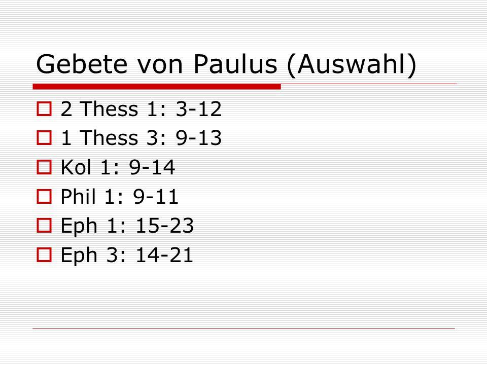 Gebete von Paulus (Auswahl)  2 Thess 1: 3-12  1 Thess 3: 9-13  Kol 1: 9-14  Phil 1: 9-11  Eph 1: 15-23  Eph 3: 14-21