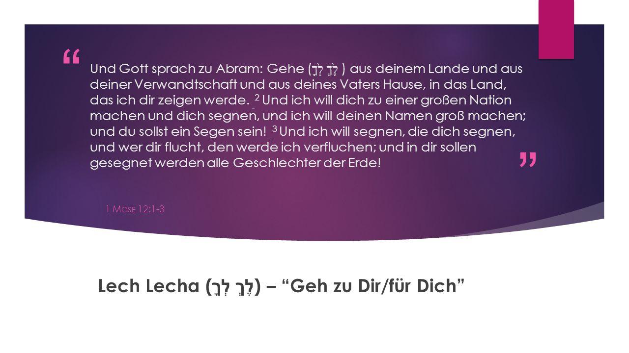""""""" """" Und Gott sprach zu Abram: Gehe ( לֶךְ לְךָ ) aus deinem Lande und aus deiner Verwandtschaft und aus deines Vaters Hause, in das Land, das ich dir"""