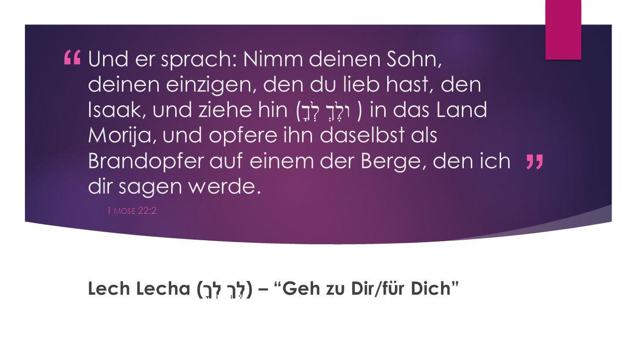 """"""" """" Und er sprach: Nimm deinen Sohn, deinen einzigen, den du lieb hast, den Isaak, und ziehe hin ( ולֶךְ לְךָ ) in das Land Morija, und opfere ihn das"""