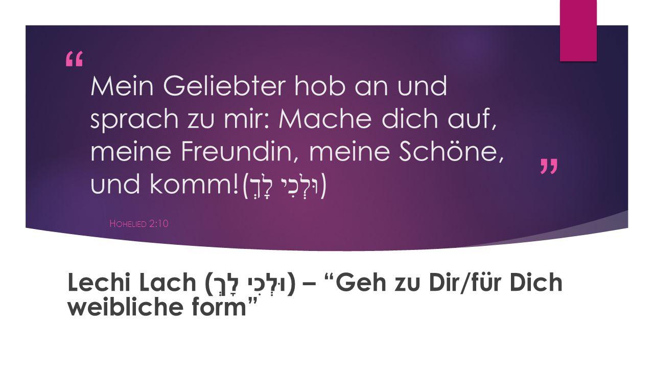 """"""" """" Mein Geliebter hob an und sprach zu mir: Mache dich auf, meine Freundin, meine Schöne, und komm!( וּלְכִי לָךְ ) H OHELIED 2:10 Lechi Lach ( וּלְכ"""