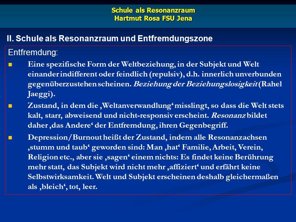 II. Schule als Resonanzraum und Entfremdungszone Schule als Resonanzraum Hartmut Rosa FSU Jena Entfremdung: Eine spezifische Form der Weltbeziehung, i
