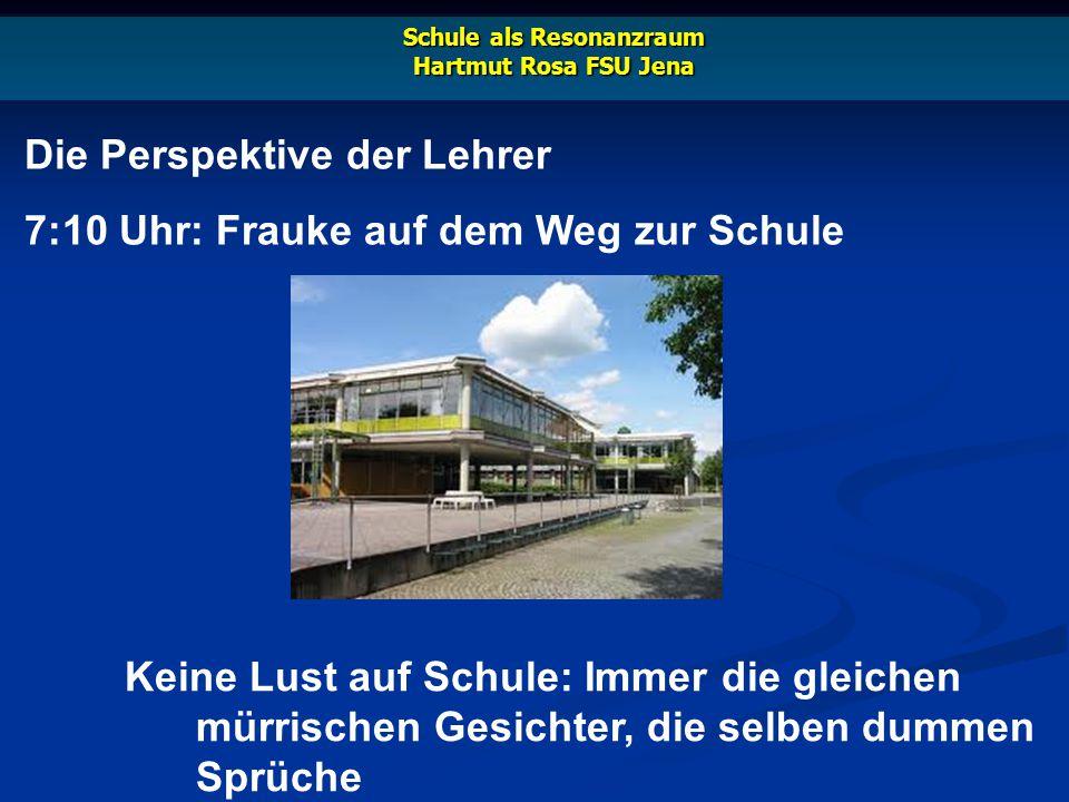 10:10 Uhr: Frauke im Klassenzimmer Schule als Resonanzraum Hartmut Rosa FSU Jena Ein ständiger Kampf: gegen die Langeweile, die Uhr, die Unruhestifter
