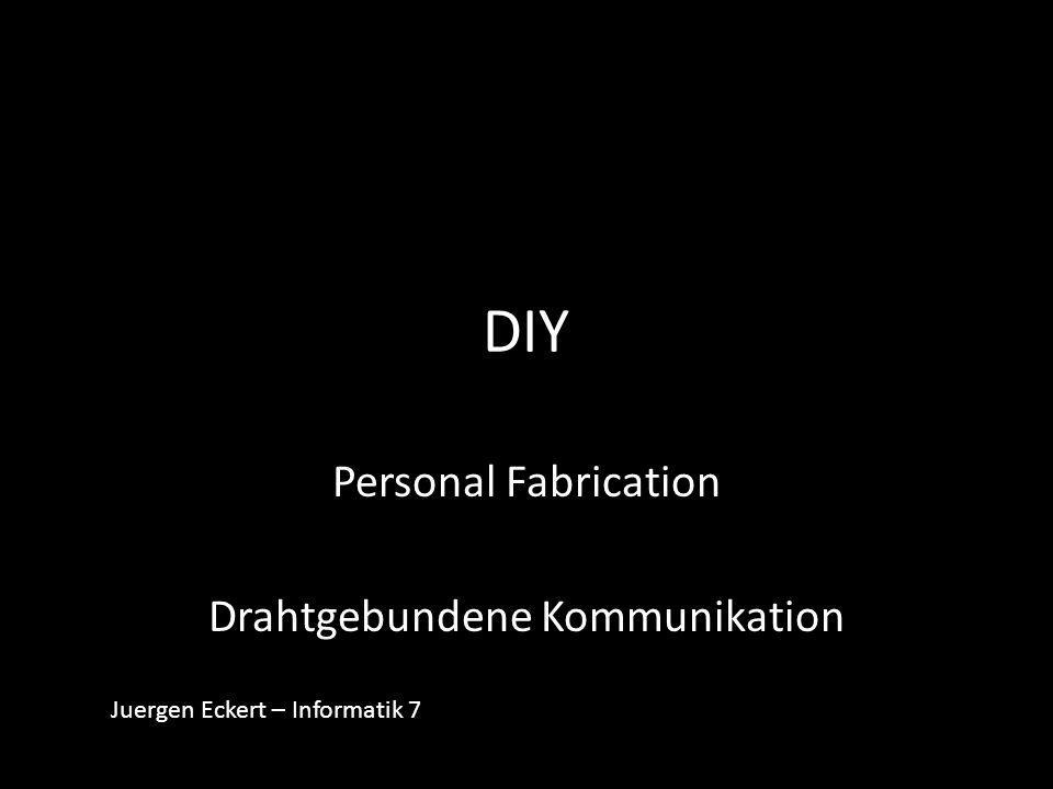 DIY Personal Fabrication Drahtgebundene Kommunikation Juergen Eckert – Informatik 7