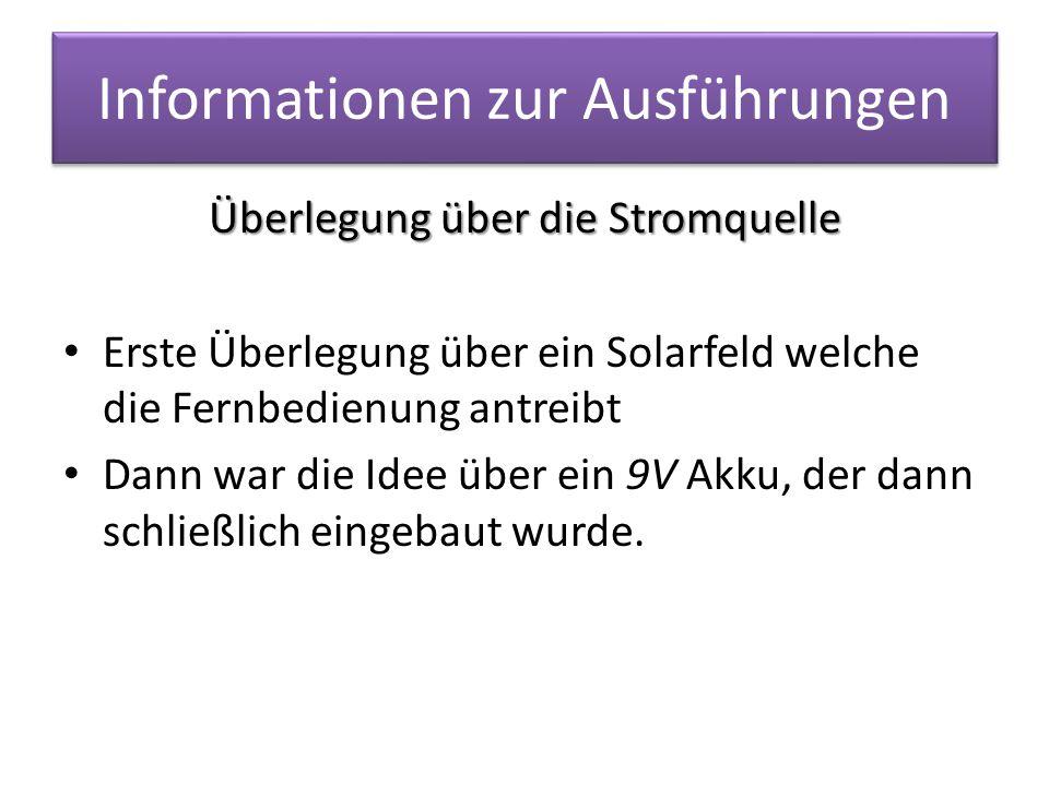 Informationen zur Ausführungen Überlegung über die Stromquelle Erste Überlegung über ein Solarfeld welche die Fernbedienung antreibt Dann war die Idee über ein 9V Akku, der dann schließlich eingebaut wurde.