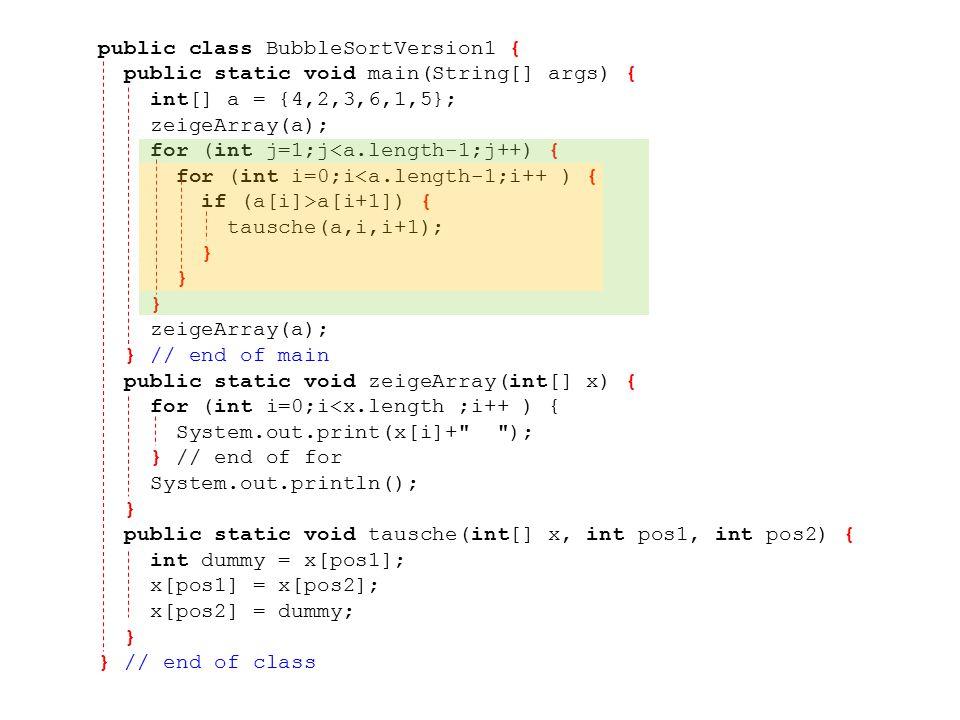 public class BubbleSortVersion1 { public static void main(String[] args) { int[] a = {4,2,3,6,1,5}; zeigeArray(a); for (int j=1;j<a.length-1;j++) { for (int i=0;i<a.length-1;i++ ) { if (a[i]>a[i+1]) { tausche(a,i,i+1); } zeigeArray(a); } // end of main public static void zeigeArray(int[] x) { for (int i=0;i<x.length ;i++ ) { System.out.print(x[i]+ ); } // end of for System.out.println(); } public static void tausche(int[] x, int pos1, int pos2) { int dummy = x[pos1]; x[pos1] = x[pos2]; x[pos2] = dummy; } } // end of class