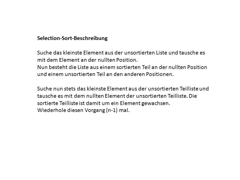 Selection-Sort-Beschreibung Suche das kleinste Element aus der unsortierten Liste und tausche es mit dem Element an der nullten Position.