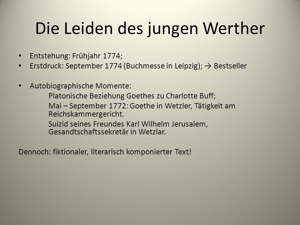 Die Leiden des jungen Werther Entstehung: Frühjahr 1774; Erstdruck: September 1774 (Buchmesse in Leipzig); → Bestseller Autobiographische Momente: Pla