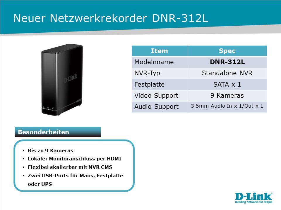 ItemSpec ModelnnameDNR-312L NVR-TypStandalone NVR FestplatteSATA x 1 Video Support9 Kameras Audio Support 3.5mm Audio In x 1/Out x 1 Neuer Netzwerkrek