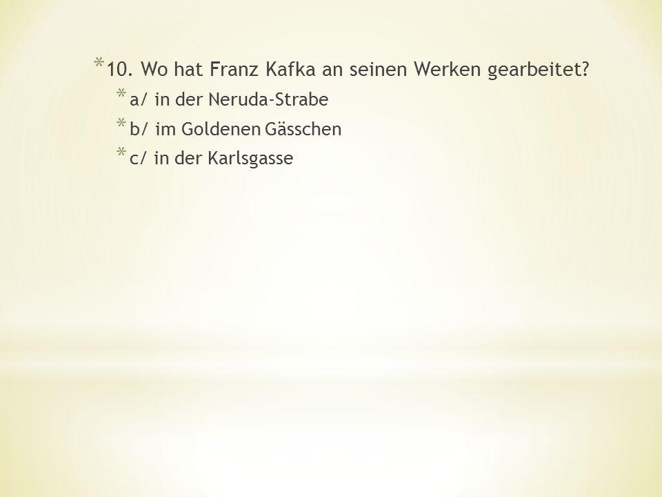 * 10.Wo hat Franz Kafka an seinen Werken gearbeitet.